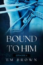Bound to Him - Episode 6 - Bound to Him ebook by EM BROWN