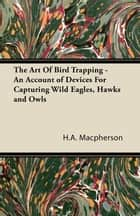The Art Of Bird Trapping - An Account of Devices For Capturing Wild Eagles, Hawks and Owls ebook by H.A. Macpherson