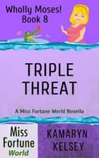 Triple Threat - Miss Fortune World: Wholly Moses!, #8 ebook by Kamaryn Kelsey