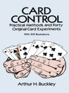 Card Control: Practical Methods and Forty Original Card Experiments ebook by Arthur H. Buckley