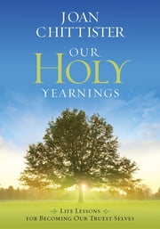 Our Holy Yearnings: Life lessons for becoming our truest selves ebook by Joan Chittister