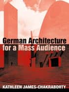 German Architecture for a Mass Audience ebook by Kathleen James-Chakraborty