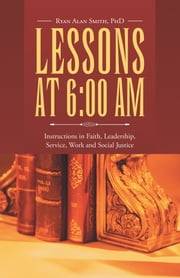 Lessons at 6:00 AM - Instructions in Faith, Leadership, Service, Work and Social Justice ebook by Ryan Alan Smith, PhD