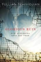 Glorious Ruin - How Suffering Sets You Free ebook by Tullian Tchividjian