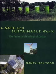 A Safe and Sustainable World - The Promise Of Ecological Design ebook by Nancy Jack Todd