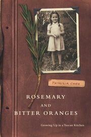 Rosemary and Bitter Oranges - Growing Up in a Tuscan Kitchen ebook by Patrizia Chen