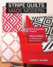 Stripe Quilts Made Modern - 12 Bold & Beautiful Projects - Tips & Tricks for Working with Striped Fabrics ebook by Lauren S. Palmer
