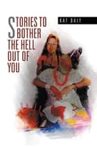 Stories to Bother the Hell out of You ebook by Kat Daly