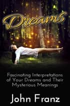 Dreams - Fascinating Interpretations of Your Dreams and Their Mysterious Meanings ebook by John Franz