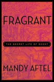 Fragrant - The Secret Life of Scent ebook by Mandy Aftel
