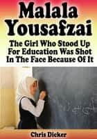 Malala Yousafzai: The Girl Who Stood Up For Education and Was Shot In The Face Because of It ebook by Chris Dicker