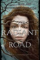 The Radiant Road ebook by Katherine Catmull