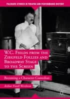 W.C. Fields from the Ziegfeld Follies and Broadway Stage to the Screen ebook by Arthur Frank Wertheim