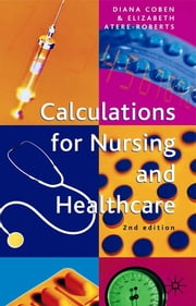Calculations for Nursing and Healthcare - 2nd edition ebook by Diana Coben,Elizabeth Atere-Roberts