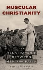 Muscular Christianity - The Relationship Between Men and Faith ebook by Brett McKay, Kate McKay
