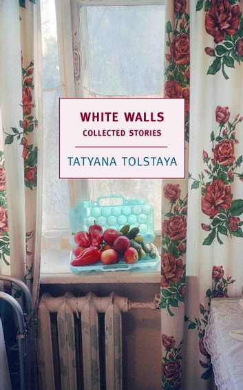 White Walls - Collected Stories ebook by Tatyana Tolstaya,Antonina Bouis