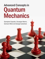 Advanced Concepts in Quantum Mechanics ebook by Giampiero Esposito,Giuseppe Marmo,Gennaro Miele,George Sudarshan