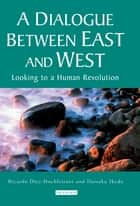 Dialogue Between East and West, A - Looking to a Human Revolution ebook by Ricardo Diez-Hochleitner, Ikeda Daisaku