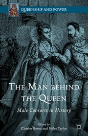 The Man behind the Queen - Male Consorts in History ebook by Charles Beem,Professor Miles Taylor