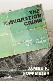 The Immigration Crisis - Immigrants, Aliens, and the Bible ebook by James K. Hoffmeier