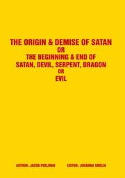 The Origin & Demise of Satan - Or The Beginning & End of Satan, Devil, Serpent, Dragon or Evil ebook by Jacob Poelman
