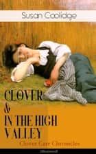 "CLOVER & IN THE HIGH VALLEY (Clover Carr Chronicles) - Illustrated - Children's Classics Series - The Wonderful Adventures of Katy Carr's Younger Sister in Colorado (Including the story ""Curly Locks"") ebook by"