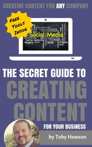 The Secret Guide To Creating Content For Your Business - Creative Contet For ANY Company ebook by Toby Hewson