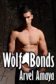 Wolf Bonds - A Gay Werewolf Romance - (Wolf Bonds) ebook by Arvel Amaya