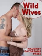 Wild Wives (Five Hot Slut Wife Erotica Stories) ebook by Naughty Daydreams Press
