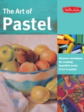 The Art of Pastel: Discover techniques for creating beautiful works of art in pastel - Discover techniques for creating beautiful works of art in pastel ebook by Marla Baggetta,Nathan Rohlander,William Schneider