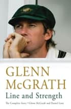 Line and Strength - The Complete Story by Glenn McGrath and Daniel Lane ebook by Glenn McGrath