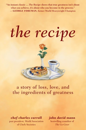 The Recipe - A Story of Loss, Love, and the Ingredients of Greatness ebook by Charles M. Carroll,John David Mann