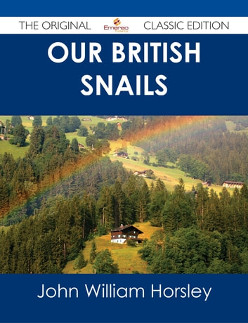 Our British Snails - The Original Classic Edition ebook by John William Horsley