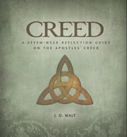 Creed: A Seven-Week Reflection Guide on the Apostles' Creed ebook by J. D. Walt