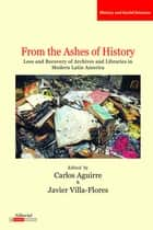From the Ashes of History - Loss and Recovery of Archives and Libraries in Modern Latin America ebook by Carlos Aguirre, Javier Villa-Flores
