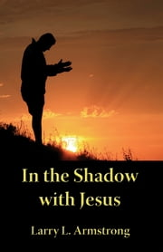 In the Shadow with Jesus: A Look at the High Priestly Prayer of John 17 ebook by Larry Armstrong