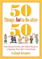 "50 Things Not to Do after 50 - From Naming Your Pets after Tolkien Characters to Signaling ""Peace Out"" to Your Friends eBook by Leland Gregory"