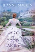 A Lady of Good Family - A Novel ebook by Jeanne Mackin