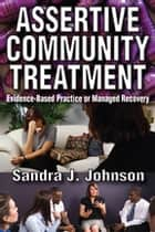 Assertive Community Treatment - Evidence-based Practice or Managed Recovery ebook by Sandra Johnson