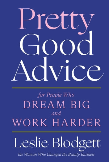 Pretty Good Advice - For People Who Dream Big and Work Harder ebook by Leslie Blodgett