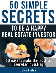 50 Simple Secrets To Be A Happy Real Estate Investor ebook by John Fedro