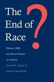 The End of Race? : Obama, 2008, and Racial Politics in America ebook by Donald R. Kinder,Allison Dale-Riddle