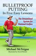 Bulletproof Putting in Five Easy Lessons: The Streamlined System for Weekend Golfers ebook by Michael McTeigue