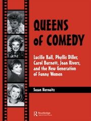 Queens of Comedy - Lucille Ball, Phyllis Diller, Carol Burnett, Joan Rivers, and the New Generation of Funny Women ebook by Susan Horowitz