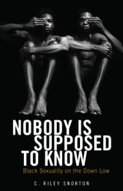 Nobody Is Supposed to Know - Black Sexuality on the Down Low ebook by C. Riley Snorton