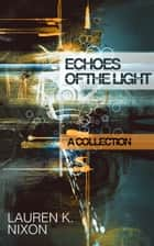 Echoes of the Light: A Collection ebook by Lauren K Nixon