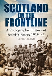 Scotland on the Frontline - A Photographic History of Scottish Forces 1939-45 ebook by Dr. Chris Brown