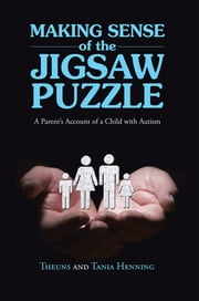 Making Sense of the Jigsaw Puzzle - A Parent's Account of a Child with Autism ebook by Theuns and Tania Henning