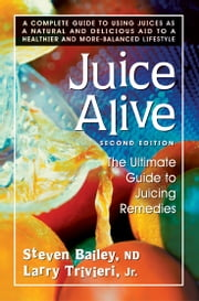 Juice Alive, Second Edition - The Ultimate Guide to Juicing Remedies ebook by Steven Bailey,Larry Trivieri