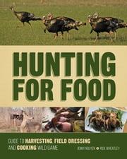 Hunting For Food - Guide to Harvesting, Field Dressing and Cooking Wild Game ebook by Jenny Nguyen,Rick Wheatley